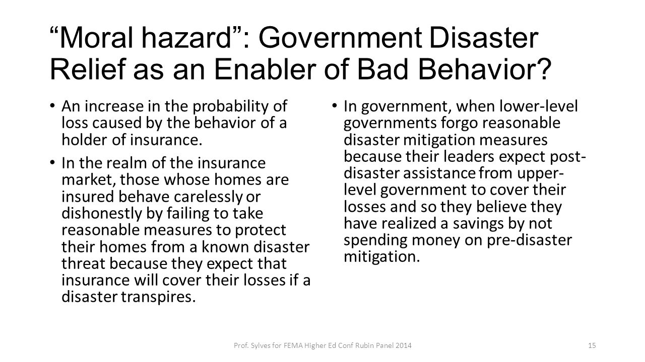 """Moral hazard"": Government Disaster Relief as an Enabler of Bad Behavior? An increase in the probability of loss caused by the behavior of a holder of"
