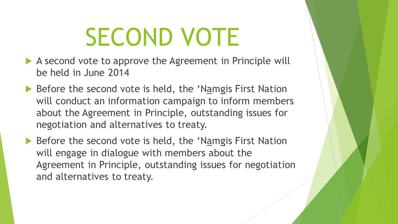 SECOND VOTE  A second vote to approve the Agreement in Principle will be held in June 2014  Before the second vote is held, the 'Namgis First Nation