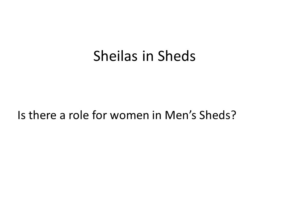 Sheilas in Sheds Is there a role for women in Men's Sheds