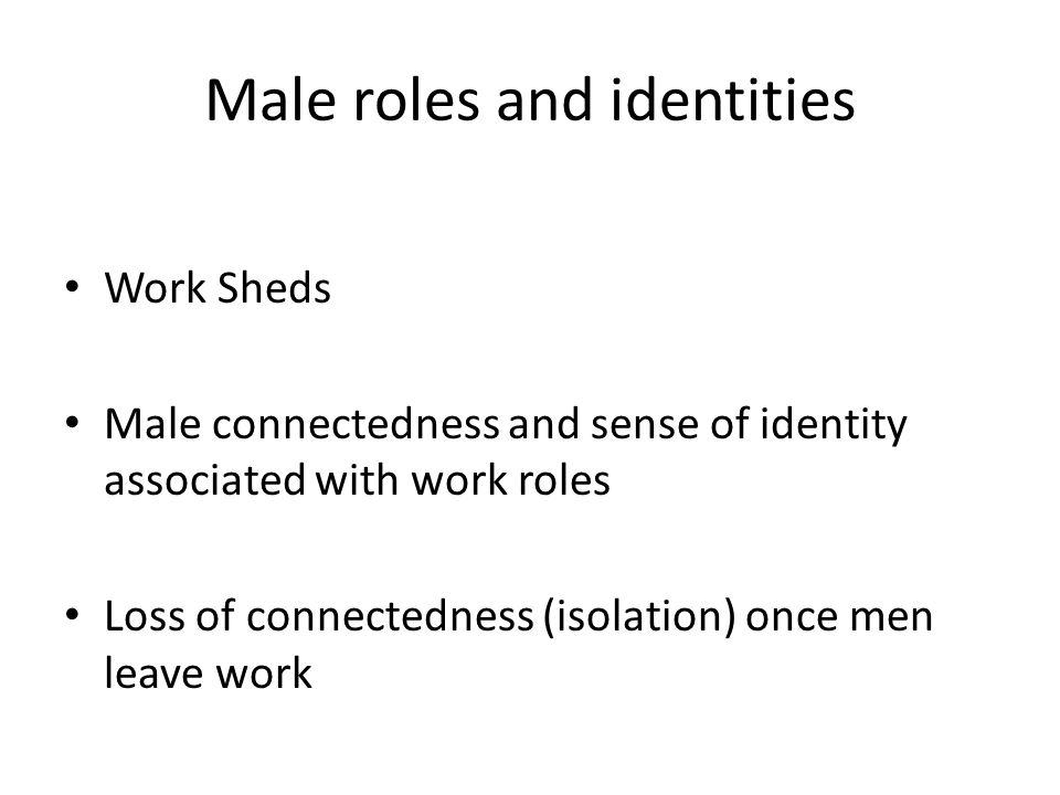 Male roles and identities Work Sheds Male connectedness and sense of identity associated with work roles Loss of connectedness (isolation) once men leave work