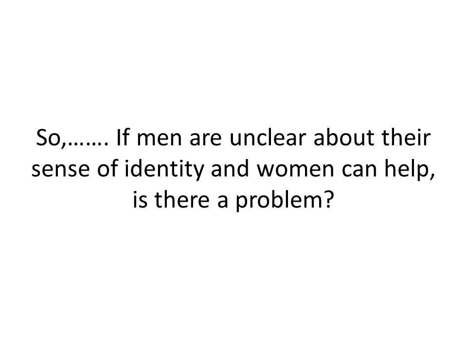 So,……. If men are unclear about their sense of identity and women can help, is there a problem