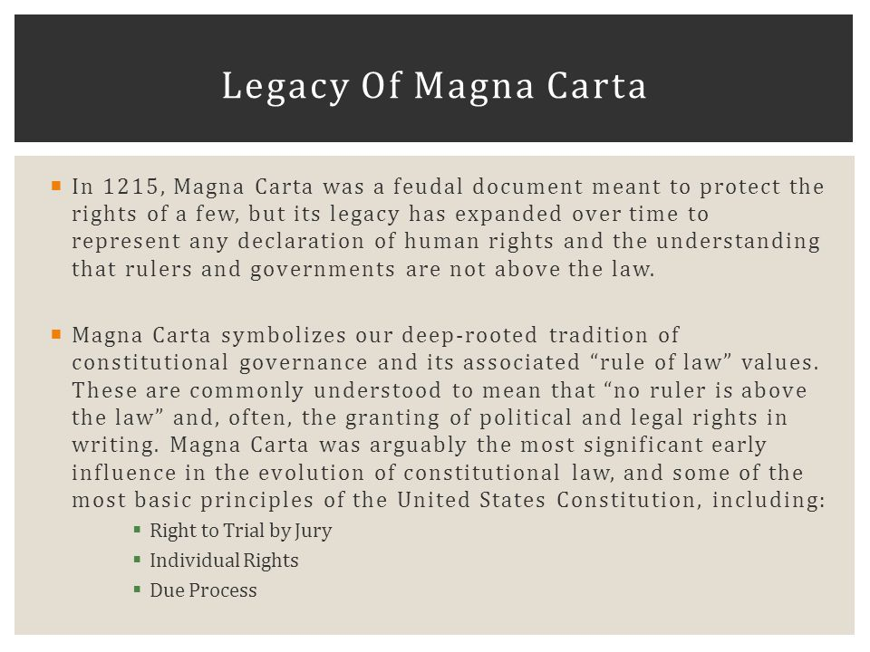  In 1215, Magna Carta was a feudal document meant to protect the rights of a few, but its legacy has expanded over time to represent any declaration of human rights and the understanding that rulers and governments are not above the law.