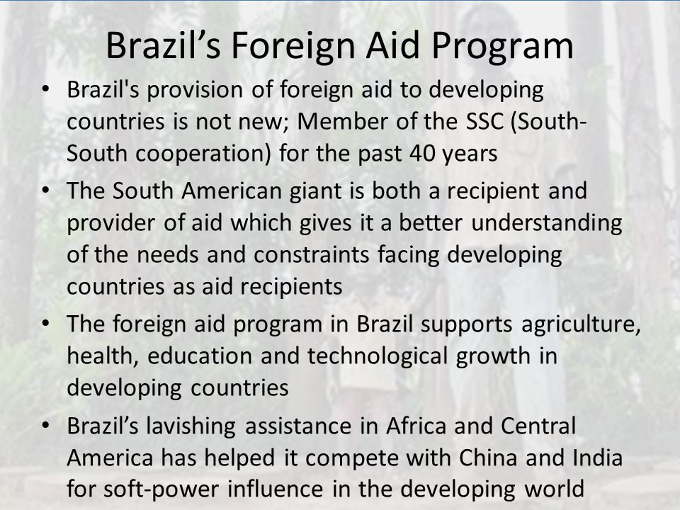 Brazil's Foreign Aid Program Brazil's provision of foreign aid to developing countries is not new; Member of the SSC (South- South cooperation) for th
