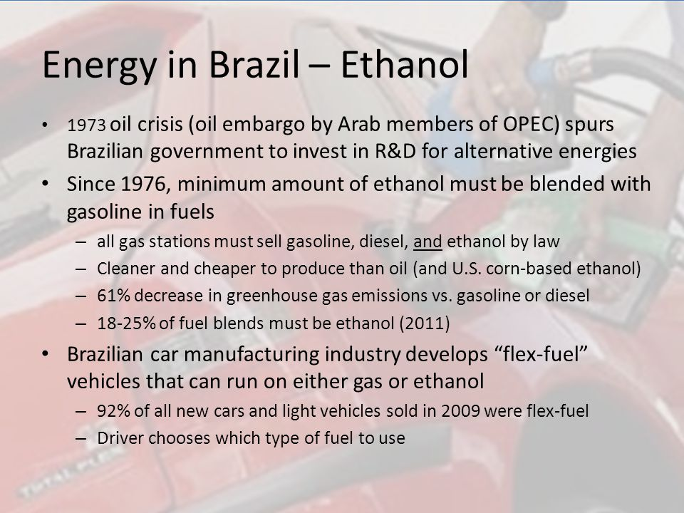 Energy in Brazil – Ethanol 1973 oil crisis (oil embargo by Arab members of OPEC) spurs Brazilian government to invest in R&D for alternative energies Since 1976, minimum amount of ethanol must be blended with gasoline in fuels – all gas stations must sell gasoline, diesel, and ethanol by law – Cleaner and cheaper to produce than oil (and U.S.