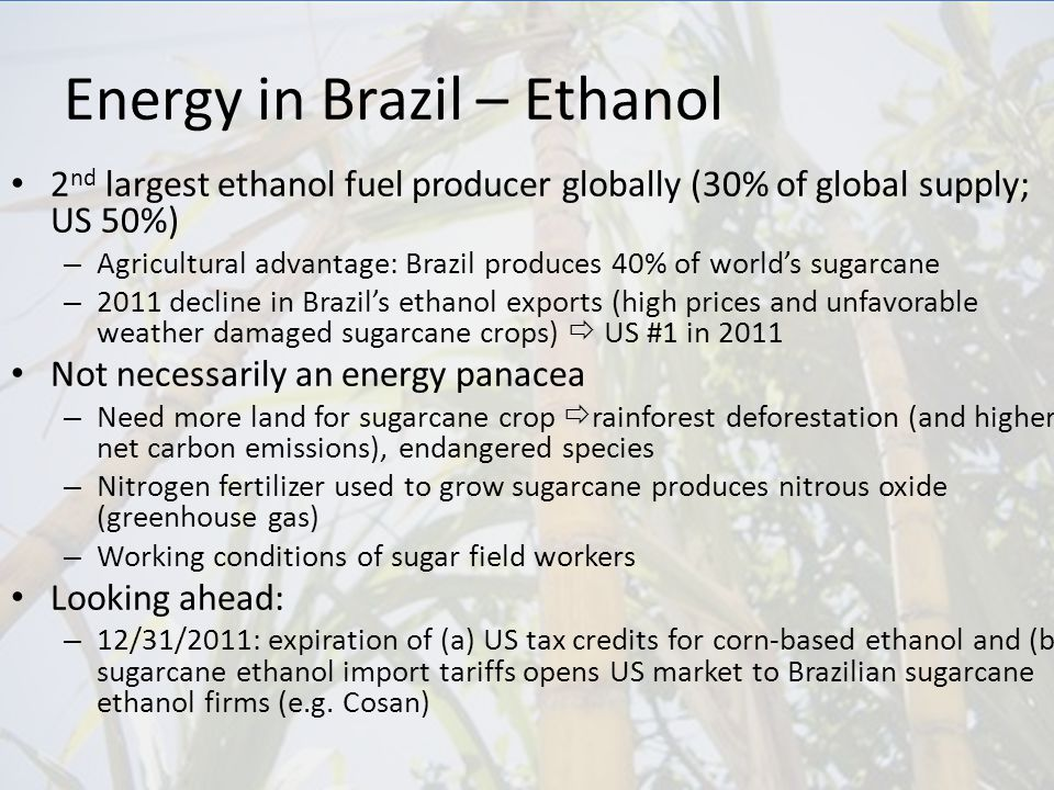 Energy in Brazil – Ethanol 2 nd largest ethanol fuel producer globally (30% of global supply; US 50%) – Agricultural advantage: Brazil produces 40% of world's sugarcane – 2011 decline in Brazil's ethanol exports (high prices and unfavorable weather damaged sugarcane crops)  US #1 in 2011 Not necessarily an energy panacea – Need more land for sugarcane crop  rainforest deforestation (and higher net carbon emissions), endangered species – Nitrogen fertilizer used to grow sugarcane produces nitrous oxide (greenhouse gas) – Working conditions of sugar field workers Looking ahead: – 12/31/2011: expiration of (a) US tax credits for corn-based ethanol and (b) sugarcane ethanol import tariffs opens US market to Brazilian sugarcane ethanol firms (e.g.