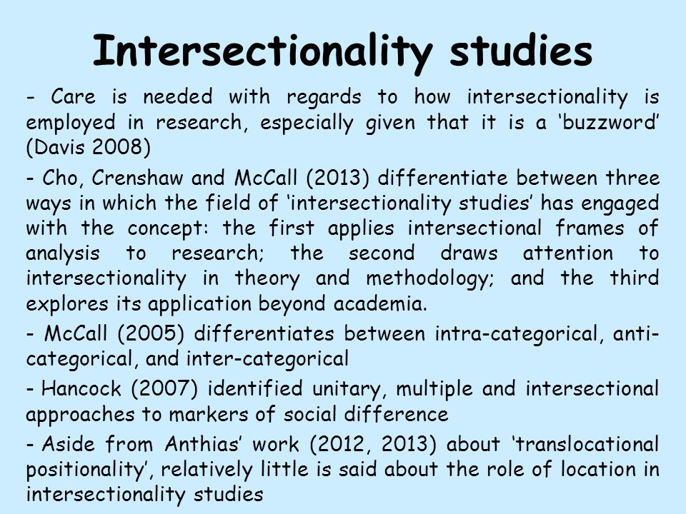 Intersectionality studies - Care is needed with regards to how intersectionality is employed in research, especially given that it is a 'buzzword' (Davis 2008) - Cho, Crenshaw and McCall (2013) differentiate between three ways in which the field of 'intersectionality studies' has engaged with the concept: the first applies intersectional frames of analysis to research; the second draws attention to intersectionality in theory and methodology; and the third explores its application beyond academia.