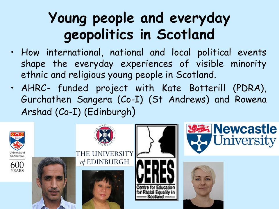 Young people and everyday geopolitics in Scotland How international, national and local political events shape the everyday experiences of visible minority ethnic and religious young people in Scotland.