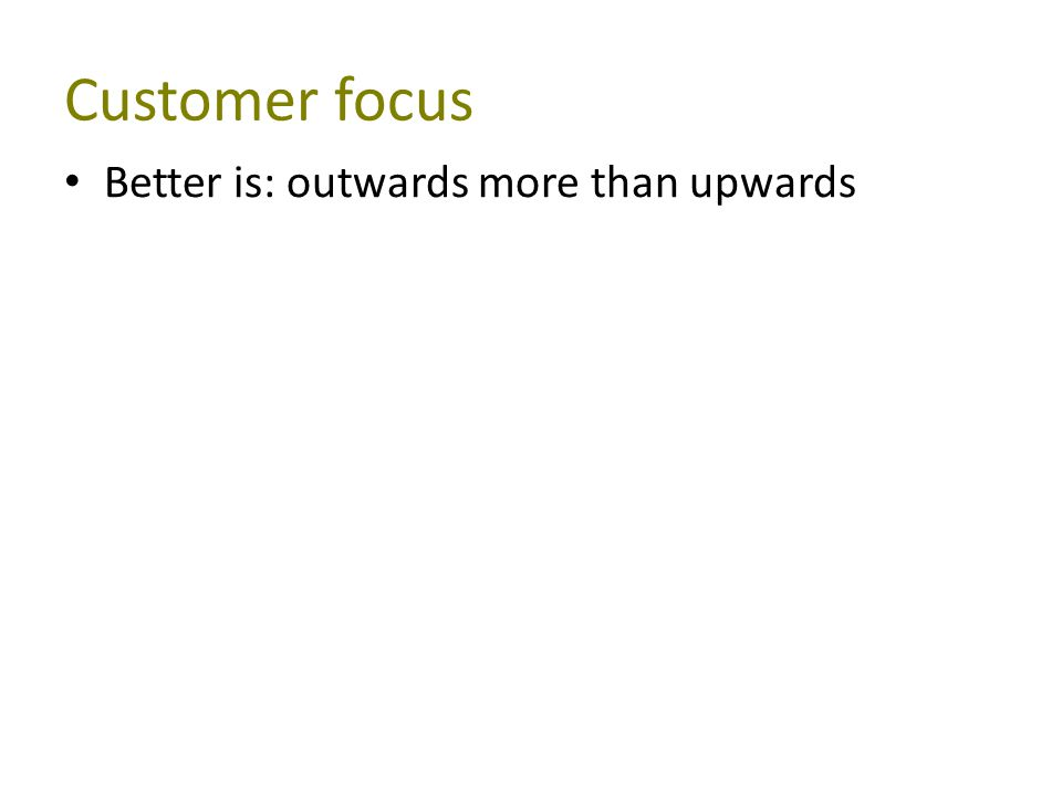 Customer focus Better is: outwards more than upwards