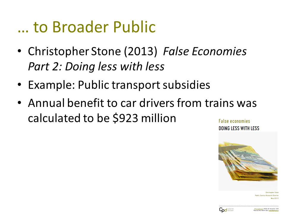 … to Broader Public Christopher Stone (2013) False Economies Part 2: Doing less with less Example: Public transport subsidies Annual benefit to car drivers from trains was calculated to be $923 million