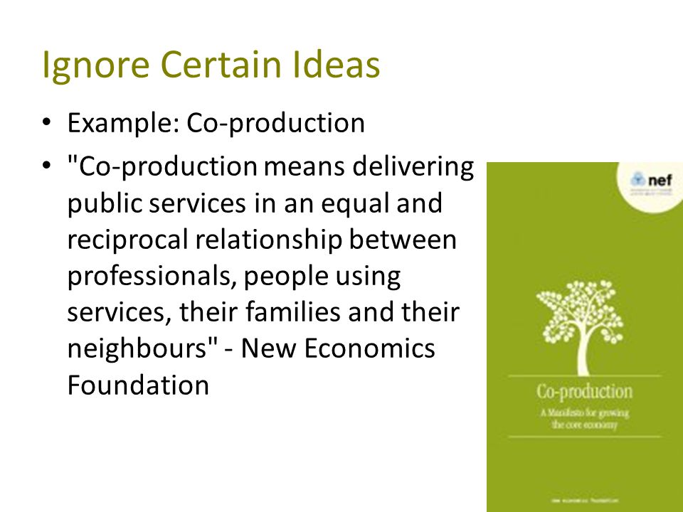 Ignore Certain Ideas Example: Co-production Co-production means delivering public services in an equal and reciprocal relationship between professionals, people using services, their families and their neighbours - New Economics Foundation