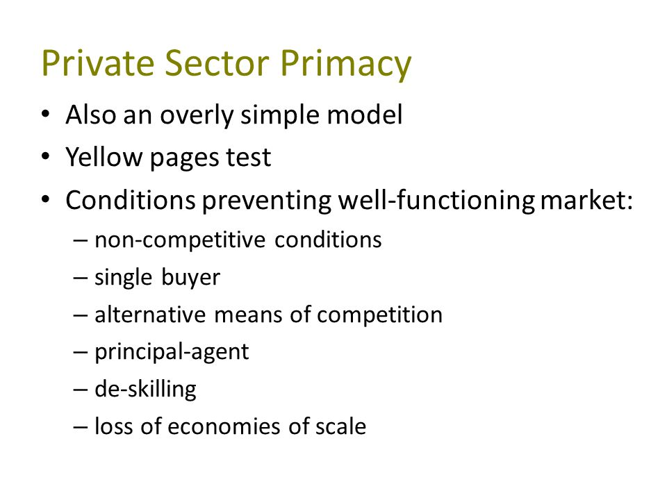 Private Sector Primacy Also an overly simple model Yellow pages test Conditions preventing well-functioning market: – non-competitive conditions – single buyer – alternative means of competition – principal-agent – de-skilling – loss of economies of scale