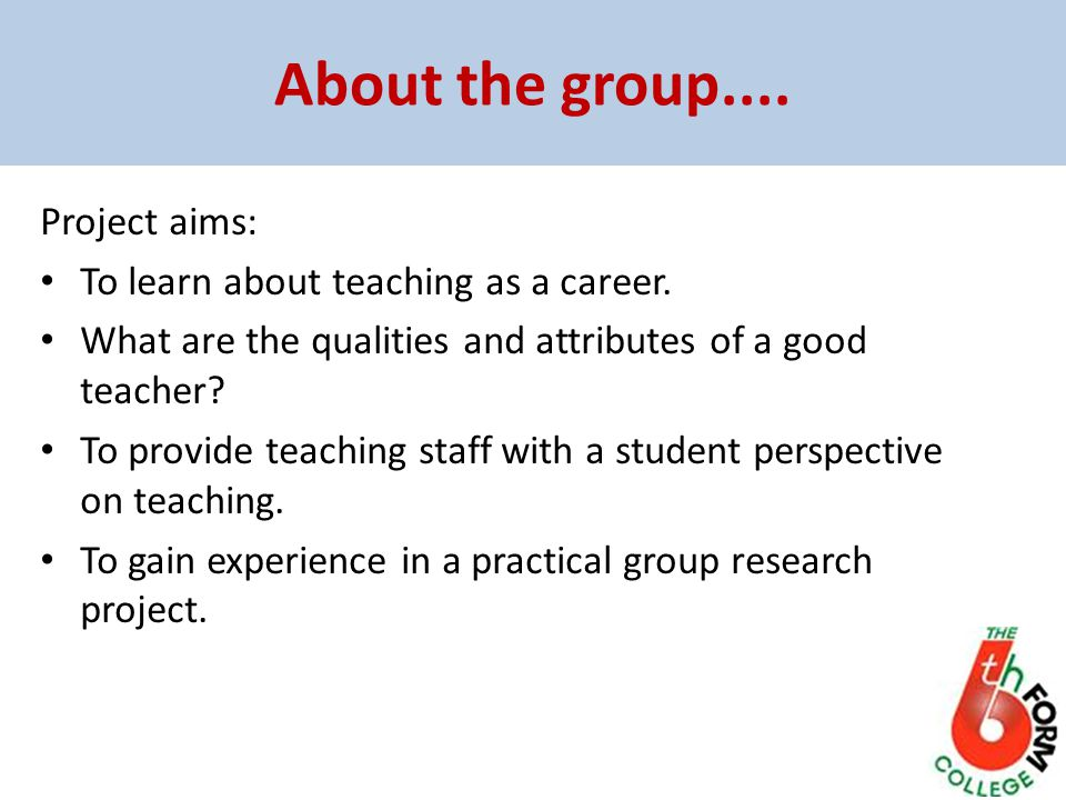 About the group.... Project aims: To learn about teaching as a career.