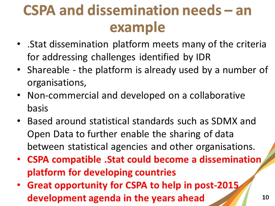 10.Stat dissemination platform meets many of the criteria for addressing challenges identified by IDR Shareable - the platform is already used by a number of organisations, Non-commercial and developed on a collaborative basis Based around statistical standards such as SDMX and Open Data to further enable the sharing of data between statistical agencies and other organisations.