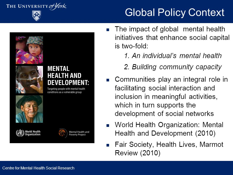 Global Policy Context Centre for Mental Health Social Research WHO mhGAP Intervention Guide (2011) Highlights need to address social support, social networks and social engagement Does not provide evidence of effective interventions to achieve this