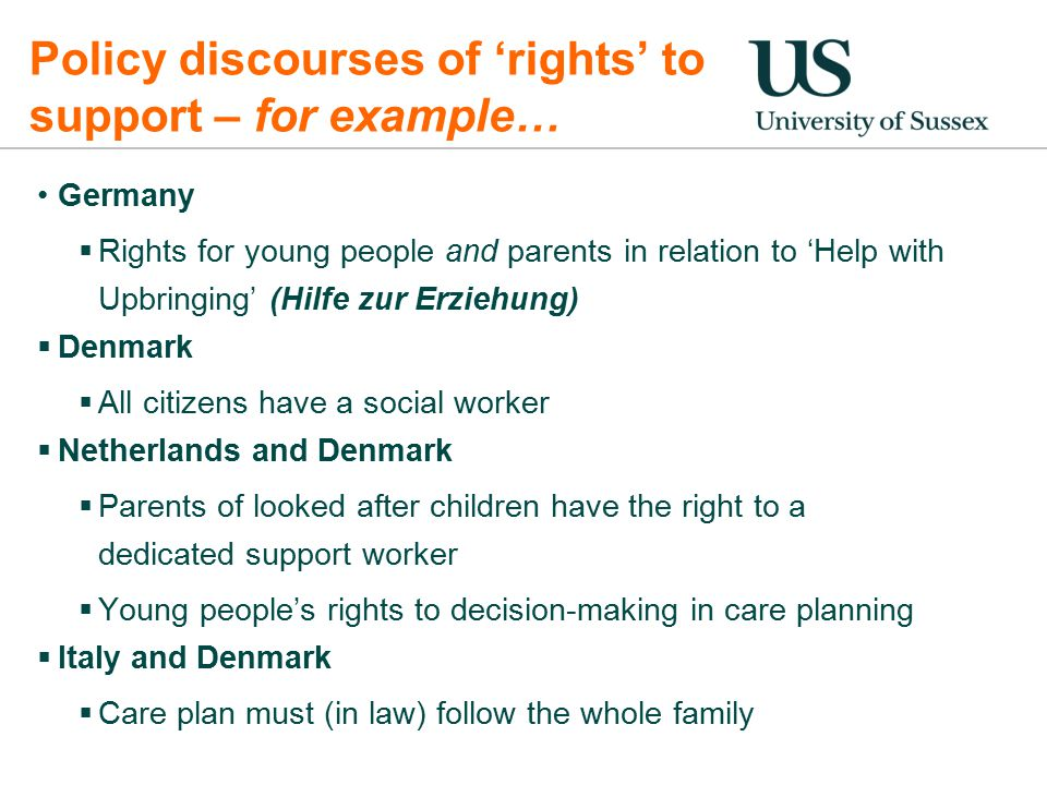 Policy discourses of 'rights' to support – for example… Germany  Rights for young people and parents in relation to 'Help with Upbringing' (Hilfe zur Erziehung)  Denmark  All citizens have a social worker  Netherlands and Denmark  Parents of looked after children have the right to a dedicated support worker  Young people's rights to decision-making in care planning  Italy and Denmark  Care plan must (in law) follow the whole family