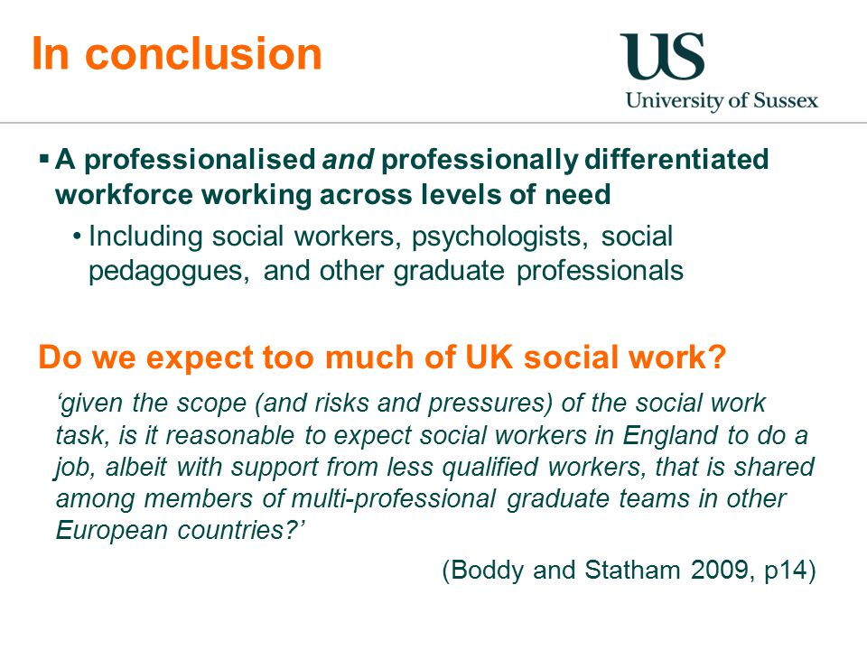  A professionalised and professionally differentiated workforce working across levels of need Including social workers, psychologists, social pedagogues, and other graduate professionals Do we expect too much of UK social work.