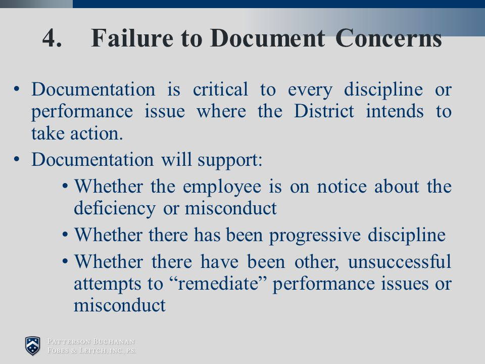 4. Failure to Document Concerns Documentation is critical to every discipline or performance issue where the District intends to take action. Document