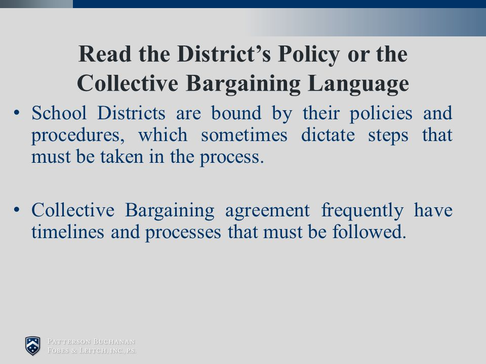 Read the District's Policy or the Collective Bargaining Language School Districts are bound by their policies and procedures, which sometimes dictate steps that must be taken in the process.