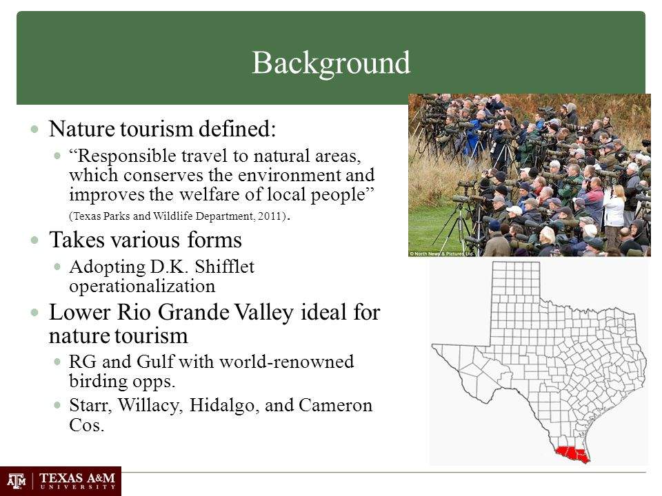 Background Nature tourism defined: Responsible travel to natural areas, which conserves the environment and improves the welfare of local people (Texas Parks and Wildlife Department, 2011).