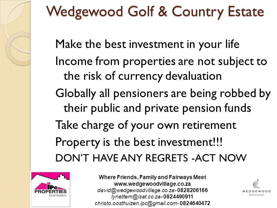 Wedgewood Golf & Country Estate Make the best investment in your life Income from properties are not subject to the risk of currency devaluation Globally all pensioners are being robbed by their public and private pension funds Take charge of your own retirement Property is the best investment!!.