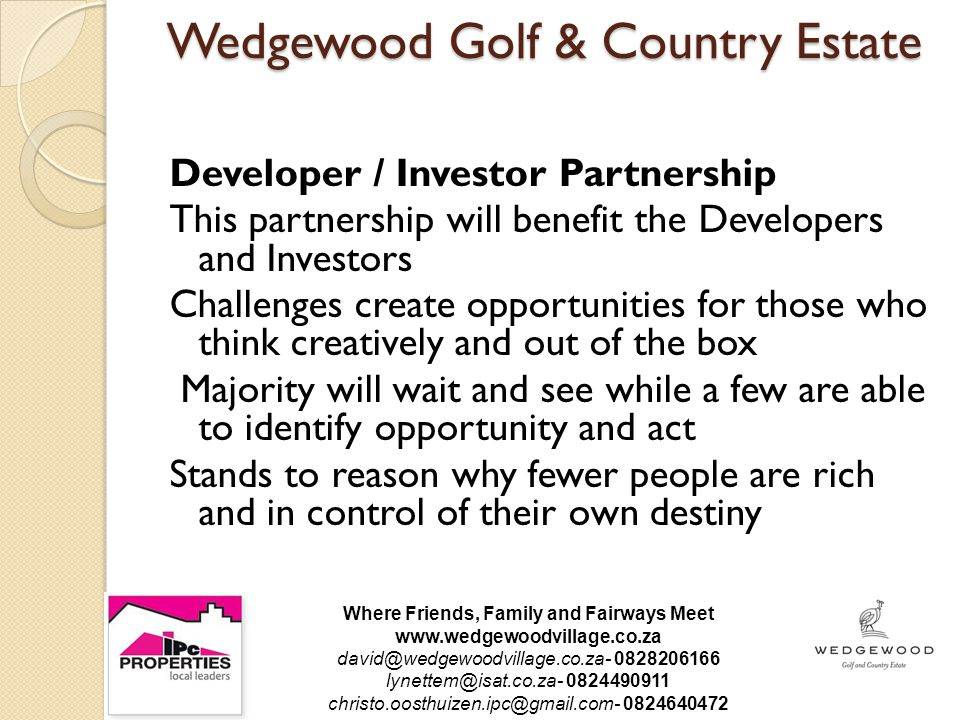 Wedgewood Golf & Country Estate Developer / Investor Partnership This partnership will benefit the Developers and Investors Challenges create opportunities for those who think creatively and out of the box Majority will wait and see while a few are able to identify opportunity and act Stands to reason why fewer people are rich and in control of their own destiny Where Friends, Family and Fairways Meet www.wedgewoodvillage.co.za david@wedgewoodvillage.co.za- 0828206166 lynettem@isat.co.za- 0824490911 christo.oosthuizen.ipc@gmail.com- 0824640472