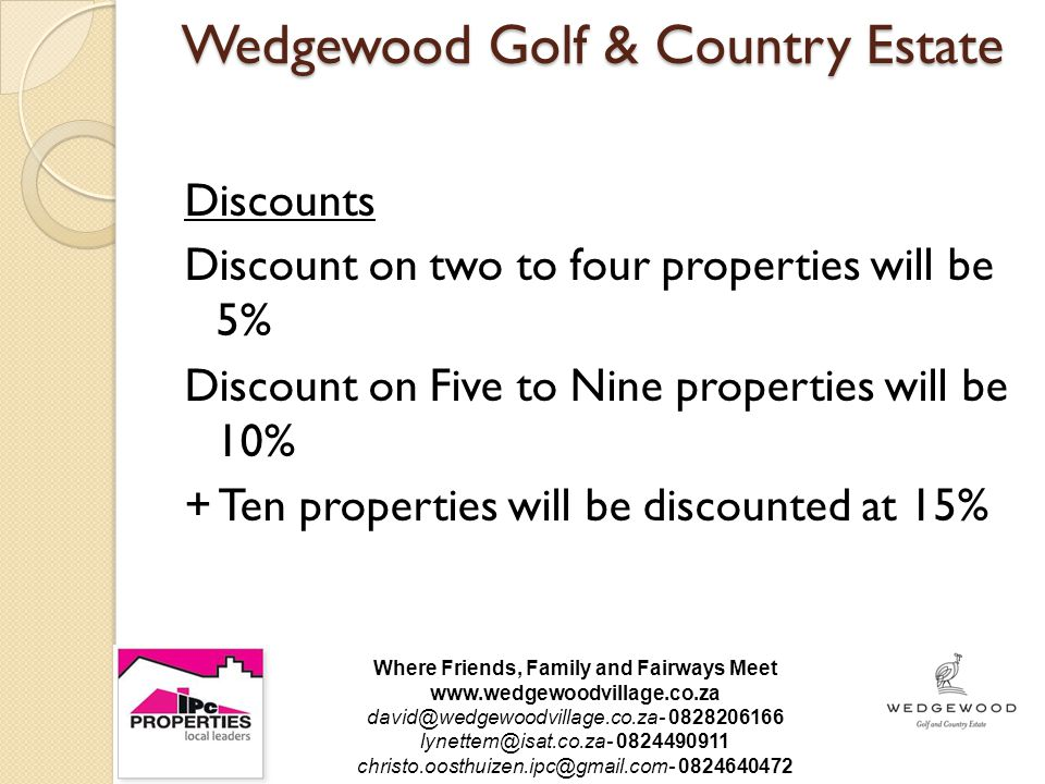 Wedgewood Golf & Country Estate Discounts Discount on two to four properties will be 5% Discount on Five to Nine properties will be 10% + Ten properties will be discounted at 15% Where Friends, Family and Fairways Meet www.wedgewoodvillage.co.za david@wedgewoodvillage.co.za- 0828206166 lynettem@isat.co.za- 0824490911 christo.oosthuizen.ipc@gmail.com- 0824640472