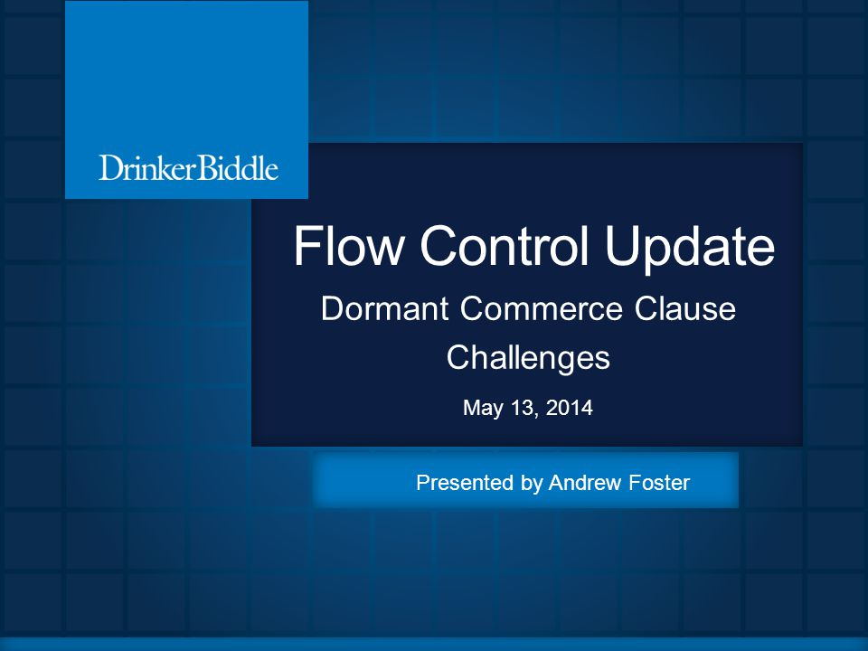 Flow Control Update Dormant Commerce Clause Challenges May 13, 2014 Presented by Andrew Foster