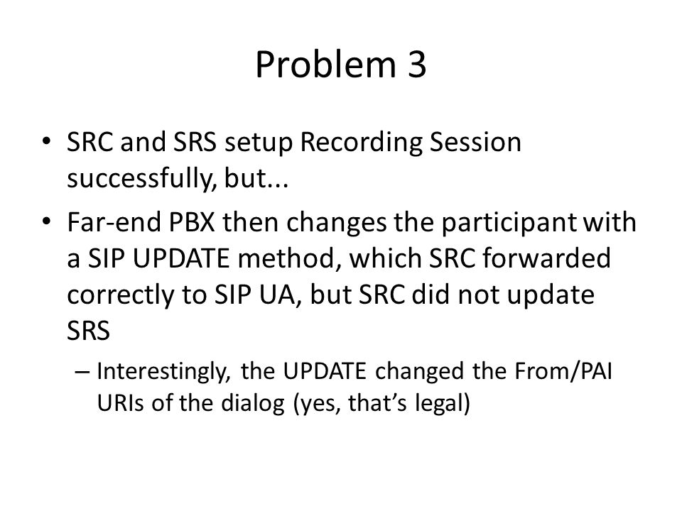 Other notes 1 SRC created the Recording Session on receipt of INVITE, the other on receipt of SDP answer in 18x/200 – This was a surprise to one of the SRS' 1 SRC actually honored the recordpref attribute – This was a surprise to me – Of course it could be overridden with configuration (not a surprise)