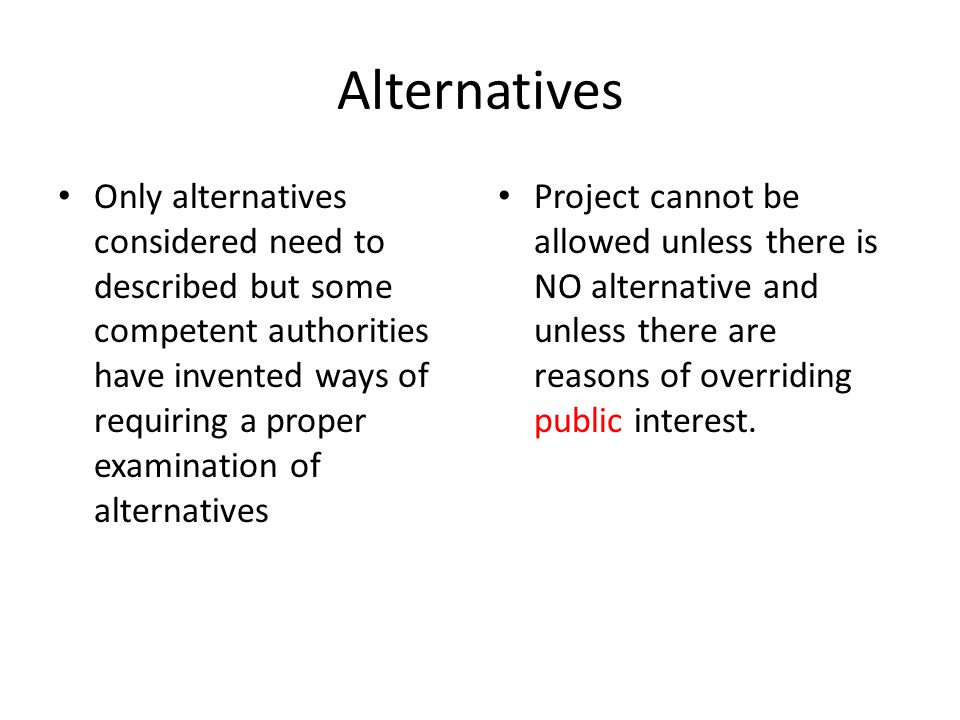 Alternatives Only alternatives considered need to described but some competent authorities have invented ways of requiring a proper examination of alternatives Project cannot be allowed unless there is NO alternative and unless there are reasons of overriding public interest.
