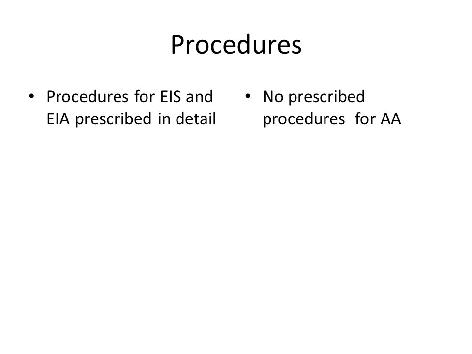 Procedures Procedures for EIS and EIA prescribed in detail No prescribed procedures for AA