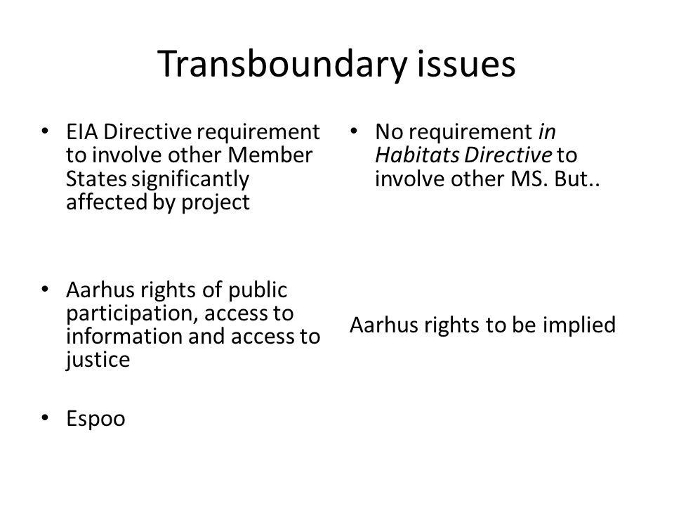 Transboundary issues EIA Directive requirement to involve other Member States significantly affected by project Aarhus rights of public participation, access to information and access to justice Espoo No requirement in Habitats Directive to involve other MS.