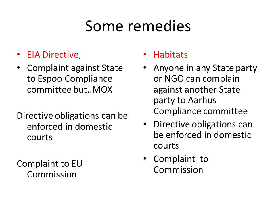 Some remedies EIA Directive, Complaint against State to Espoo Compliance committee but..MOX Directive obligations can be enforced in domestic courts Complaint to EU Commission Habitats Anyone in any State party or NGO can complain against another State party to Aarhus Compliance committee Directive obligations can be enforced in domestic courts Complaint to Commission