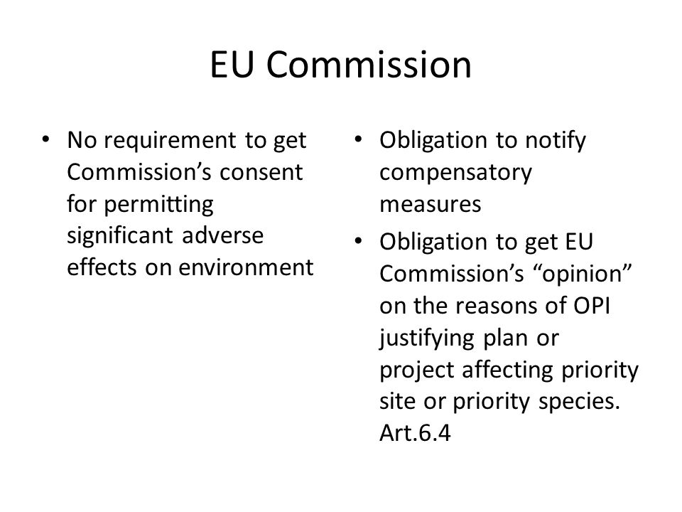 EU Commission No requirement to get Commission's consent for permitting significant adverse effects on environment Obligation to notify compensatory measures Obligation to get EU Commission's opinion on the reasons of OPI justifying plan or project affecting priority site or priority species.