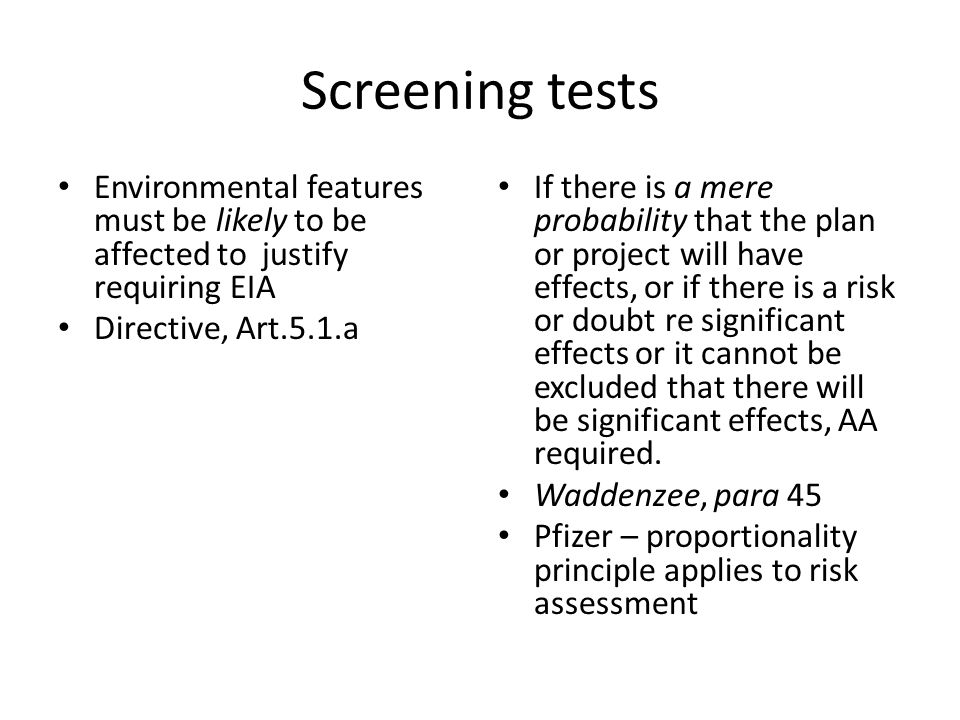 Screening tests Environmental features must be likely to be affected to justify requiring EIA Directive, Art.5.1.a If there is a mere probability that the plan or project will have effects, or if there is a risk or doubt re significant effects or it cannot be excluded that there will be significant effects, AA required.