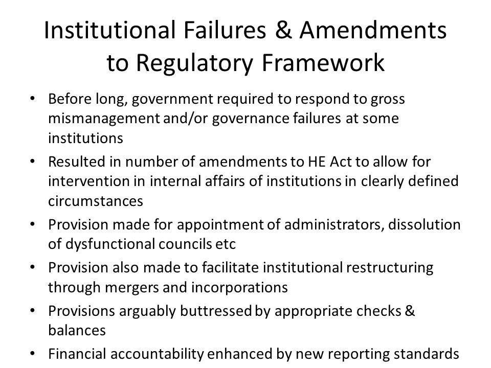 Institutional Failures & Amendments to Regulatory Framework Before long, government required to respond to gross mismanagement and/or governance failures at some institutions Resulted in number of amendments to HE Act to allow for intervention in internal affairs of institutions in clearly defined circumstances Provision made for appointment of administrators, dissolution of dysfunctional councils etc Provision also made to facilitate institutional restructuring through mergers and incorporations Provisions arguably buttressed by appropriate checks & balances Financial accountability enhanced by new reporting standards