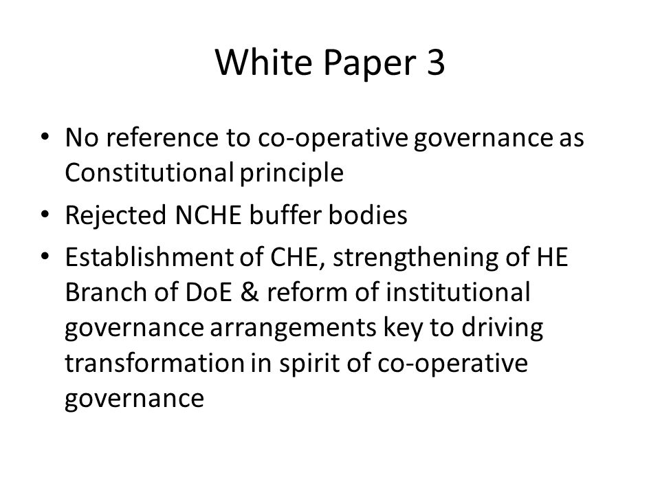 White Paper 3 No reference to co-operative governance as Constitutional principle Rejected NCHE buffer bodies Establishment of CHE, strengthening of HE Branch of DoE & reform of institutional governance arrangements key to driving transformation in spirit of co-operative governance