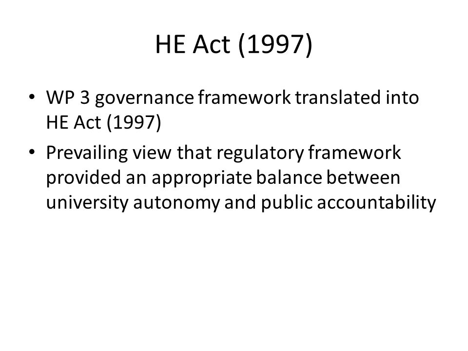 HE Act (1997) WP 3 governance framework translated into HE Act (1997) Prevailing view that regulatory framework provided an appropriate balance between university autonomy and public accountability