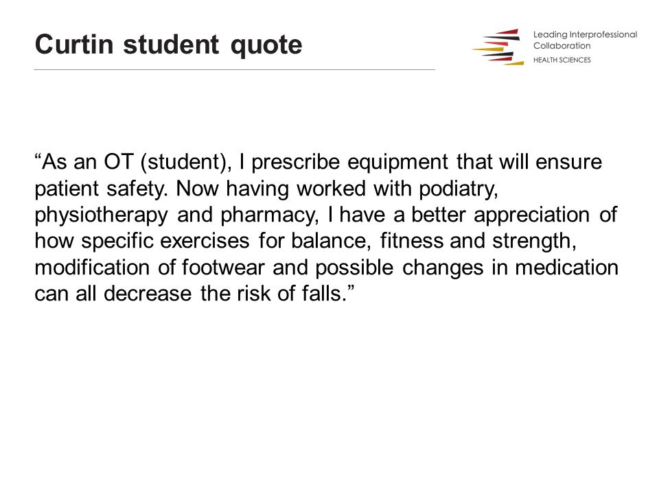 Curtin student quote As an OT (student), I prescribe equipment that will ensure patient safety.