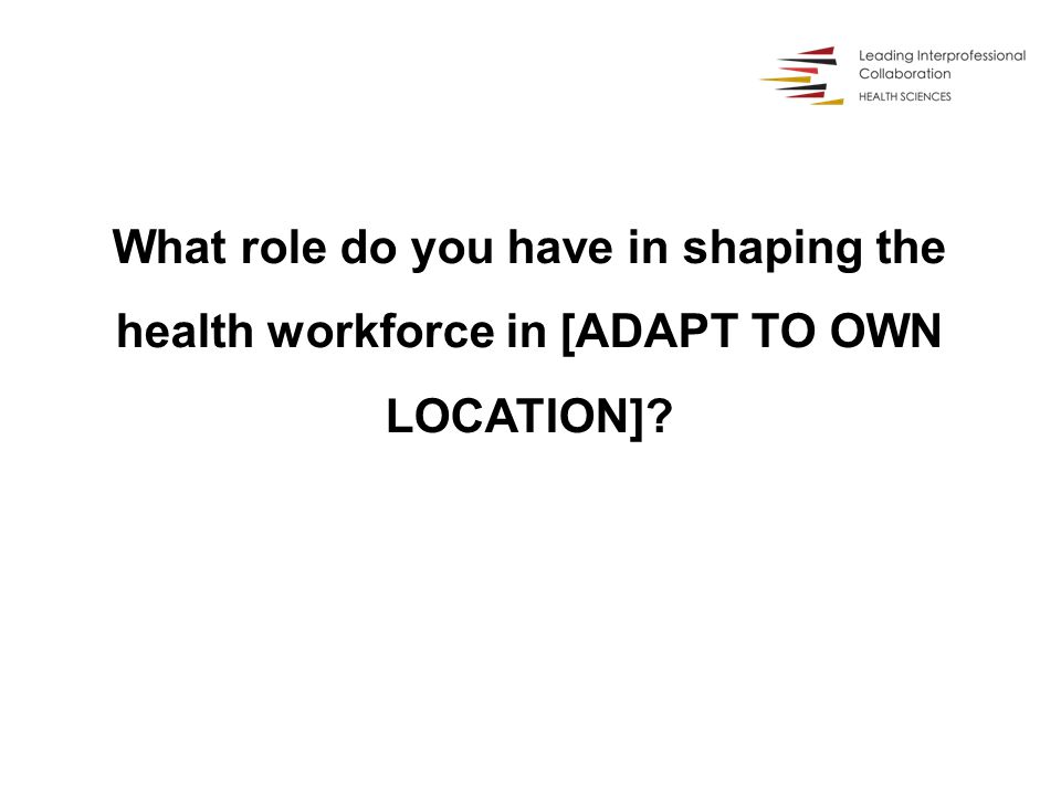 What role do you have in shaping the health workforce in [ADAPT TO OWN LOCATION]