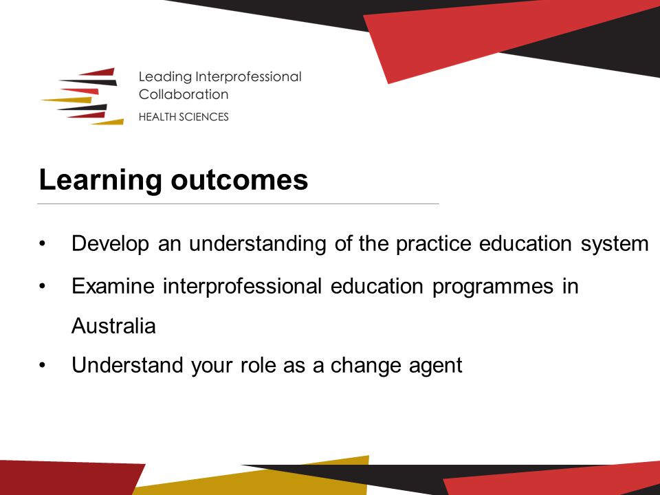 Learning outcomes Develop an understanding of the practice education system Examine interprofessional education programmes in Australia Understand your role as a change agent