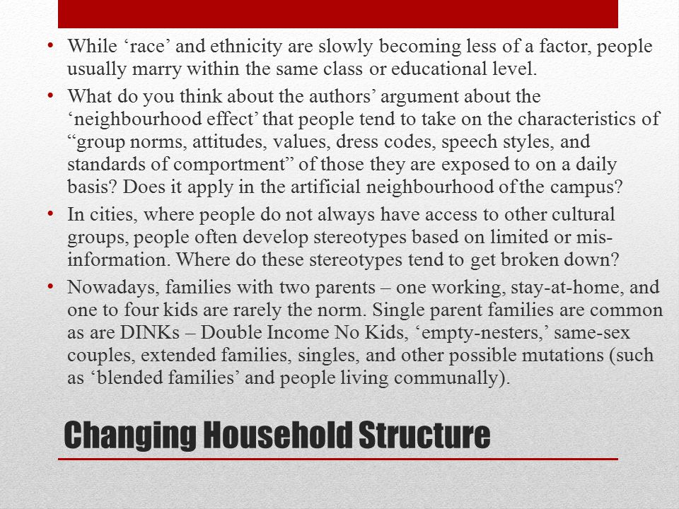Changing Household Structure While 'race' and ethnicity are slowly becoming less of a factor, people usually marry within the same class or educational level.