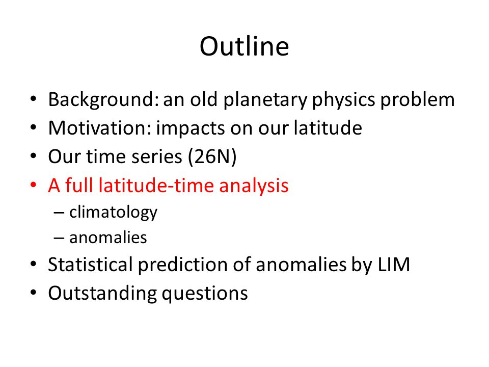 Outline Background: an old planetary physics problem Motivation: impacts on our latitude Our time series (26N) A full latitude-time analysis – climatology – anomalies Statistical prediction of anomalies by LIM Outstanding questions