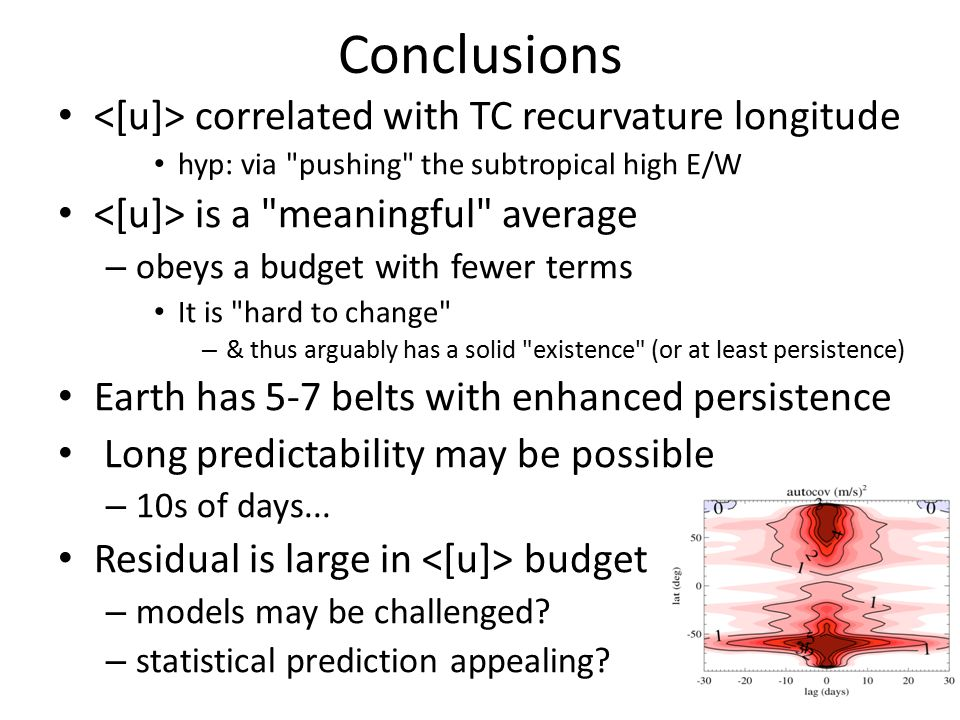 Conclusions correlated with TC recurvature longitude hyp: via pushing the subtropical high E/W is a meaningful average – obeys a budget with fewer terms It is hard to change – & thus arguably has a solid existence (or at least persistence) Earth has 5-7 belts with enhanced persistence Long predictability may be possible – 10s of days...