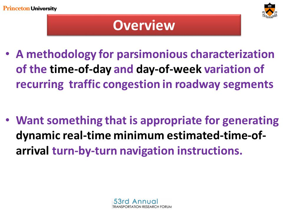 Overview A methodology for parsimonious characterization of the time-of-day and day-of-week variation of recurring traffic congestion in roadway segments Want something that is appropriate for generating dynamic real-time minimum estimated-time-of- arrival turn-by-turn navigation instructions.