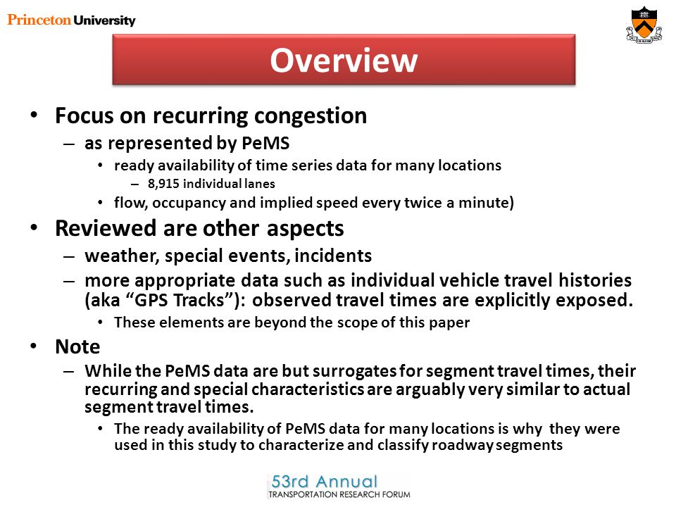 Overview Focus on recurring congestion – as represented by PeMS ready availability of time series data for many locations – 8,915 individual lanes flow, occupancy and implied speed every twice a minute) Reviewed are other aspects – weather, special events, incidents – more appropriate data such as individual vehicle travel histories (aka GPS Tracks ): observed travel times are explicitly exposed.