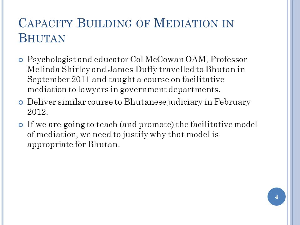 C APACITY B UILDING OF M EDIATION IN B HUTAN Psychologist and educator Col McCowan OAM, Professor Melinda Shirley and James Duffy travelled to Bhutan in September 2011 and taught a course on facilitative mediation to lawyers in government departments.