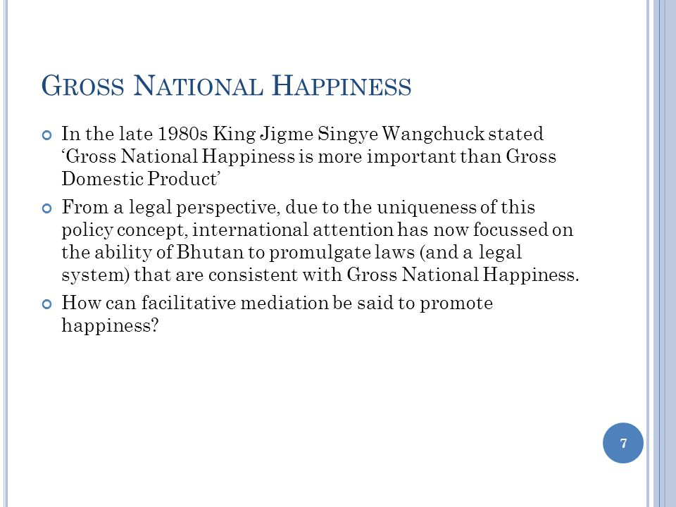 G ROSS N ATIONAL H APPINESS In the late 1980s King Jigme Singye Wangchuck stated 'Gross National Happiness is more important than Gross Domestic Product' From a legal perspective, due to the uniqueness of this policy concept, international attention has now focussed on the ability of Bhutan to promulgate laws (and a legal system) that are consistent with Gross National Happiness.