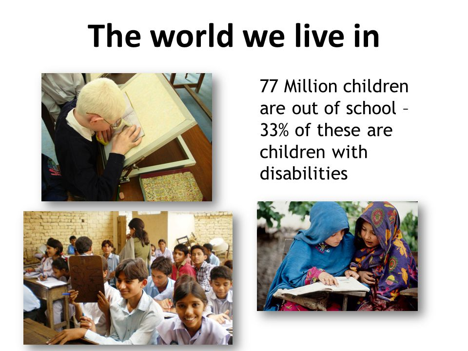 The world we live in 77 Million children are out of school – 33% of these are children with disabilities