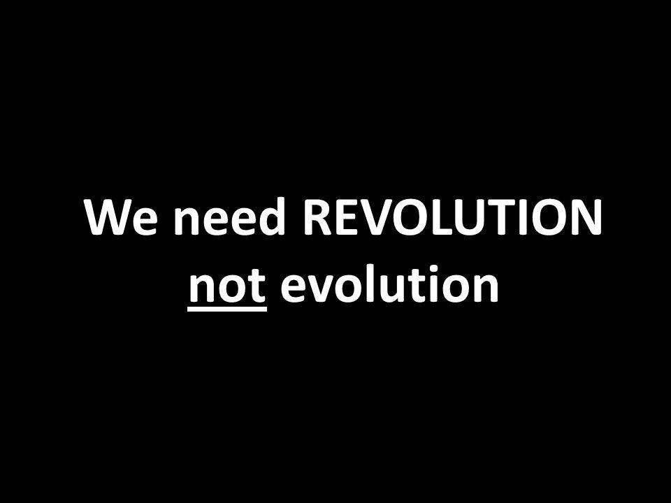 We need REVOLUTION not evolution