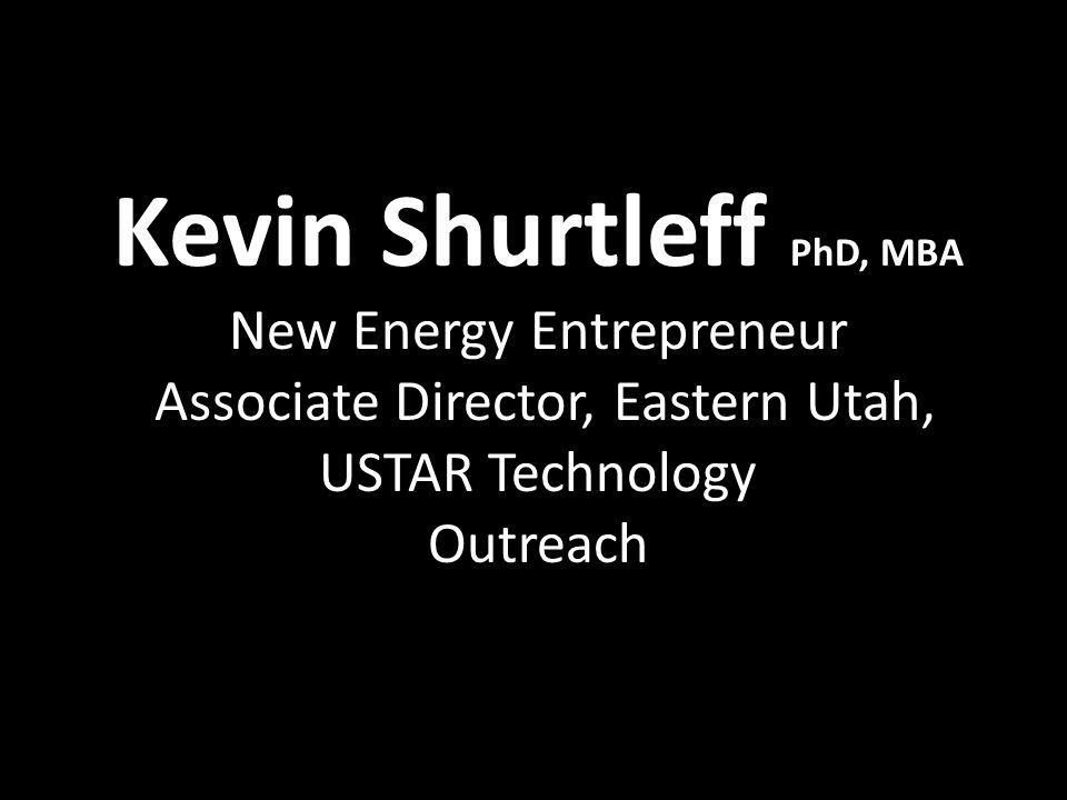 Kevin Shurtleff PhD, MBA New Energy Entrepreneur Associate Director, Eastern Utah, USTAR Technology Outreach